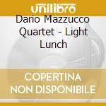 Dario Mazzucco Quartet - Light Lunch cd musicale di DARIO MAZZUCCO QUART