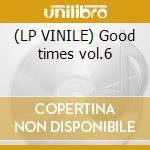 (LP VINILE) Good times vol.6 lp vinile