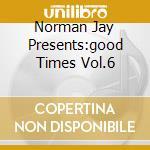 NORMAN JAY PRESENTS:GOOD TIMES VOL.6 cd musicale di ARTISTI VARI