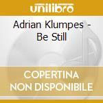 Adrian Klumpes - Be Still cd musicale di Adrian Klumpes