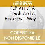 (LP VINILE) WAY THE WIND BLOWS lp vinile di A HAWK AND A HACKSAW