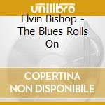 Elvin Bishop - The Blues Rolls On cd musicale di Elvin Bishop