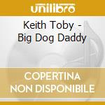 BIG DOG DADDY cd musicale di KEITH TOBY