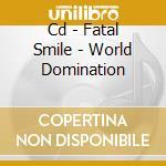 CD - FATAL SMILE - WORLD DOMINATION cd musicale di FATAL SMILE
