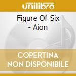 Figure Of Six - Aion cd musicale di FIGURE OF SIX