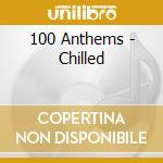 Various - 100 Anthems - Chilled cd musicale di Artisti Vari