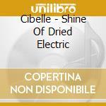 Cibelle - Shine Of Dried Electric cd musicale di CIBELLE