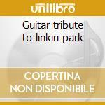 Guitar tribute to linkin park cd musicale di Artisti Vari
