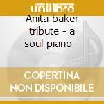 Anita baker tribute - a soul piano - cd musicale di Artisti Vari
