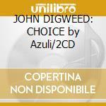 JOHN DIGWEED: CHOICE by Azuli/2CD cd musicale di ARTISTI VARI