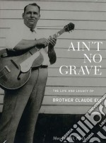 Ain�t no grave: the life and legacy of b cd musicale di Brother claude ely