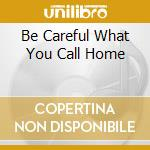 BE CAREFUL WHAT YOU CALL HOME             cd musicale di Paul Duncan