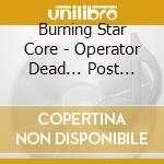 OPERATOR DEAD... POST ABANDONED           cd musicale di BURNING STAR CORE
