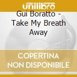 TAKE MY BREATH AWAY cd musicale di Gui Boratto