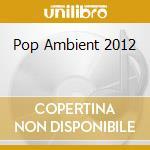 Pop Ambient 2012 cd musicale di Artisti Vari