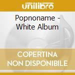 WHITE ALBUM cd musicale di POPNONAME