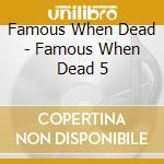 FAMOUS WHEN DEAD 5 cd musicale di ARTISTI VARI