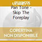 Skip the foreplay cd musicale di Pan/tone
