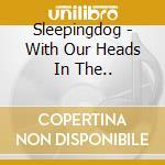 Sleepingdog - With Our Heads In The.. cd musicale di Sleepingdog