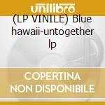 (LP VINILE) Blue hawaii-untogether lp lp vinile di Hawaii Blue