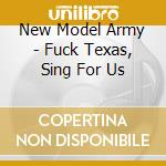 New Model Army - Fuck Texas, Sing For Us cd musicale di NEW MODEL ARMY