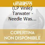 The needle was t.-2lp cd musicale di TARWATER