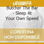 Butcher The Bar - Sleep At Your Own Speed cd musicale di BUTCHER THE BAR