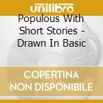 Populous With Short Stories - Drawn In Basic cd musicale di Populous with short