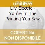 Lily Electric - You're In The Painting You Saw cd musicale di Electric Lily