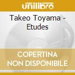 Takeo Toyama - Etudes cd musicale di Takeo Toyama