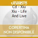 CD - XIU XIU - LIFE AND LIVE cd musicale di XIU XIU