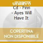 CD - FINN - AYES WILL HAVE IT cd musicale di FINN