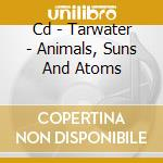 CD - TARWATER - ANIMALS, SUNS AND ATOMS cd musicale di TARWATER