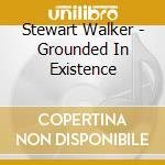 CD - STEWART WALKER - GROUNDED IN EXISTENCE cd musicale di STEWART WALKER