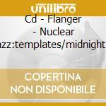 CD - FLANGER - NUCLEAR JAZZ:TEMPLATES/MIDNIGHT SOUND cd musicale di FLANGER