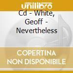 CD - WHITE, GEOFF - NEVERTHELESS cd musicale di WHITE, GEOFF