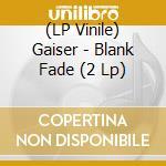 (LP VINILE) BLANK FADE                                lp vinile di GAISER