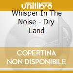 Whisper In The Noise - Dry Land cd musicale di WHISPER IN THE NOISE