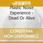 Plastic Noise Experience - Dead Or Alive cd musicale di PLASTIC NOISE EXPERI