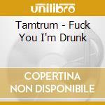 Tamtrum - Fuck You I'm Drunk cd musicale di TAMTRUM