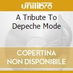 A TRIBUTE TO DEPECHE MODE                 cd musicale di Artisti Vari