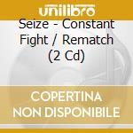 CONSTANT FIGHT/REMATCH                    cd musicale di SEIZE