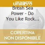British Sea Power - Do You Like Rock Music cd musicale di BRITISH SEA POWER