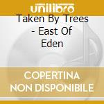 Taken By Trees - East Of Eden cd musicale di TAKEN BY TREES