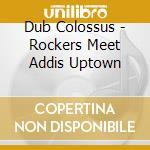 Dub Colossus - Rockers Meet Addis Uptown cd musicale di Colossus Dub