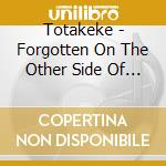 FORGOTTEN ON THE OTHER SIDE OF THE TRACK  cd musicale di TOTAKEKE