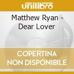 Dear lover cd musicale di Matthew Ryan