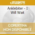 I WILL WAIT                               cd musicale di ANKLEBITER