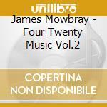 James Mowbray - Four Twenty Music Vol.2 cd musicale di MOWBRAY, JAMES