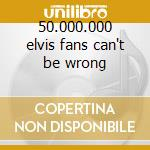 50.000.000 elvis fans can't be wrong cd musicale di Elvis Presley